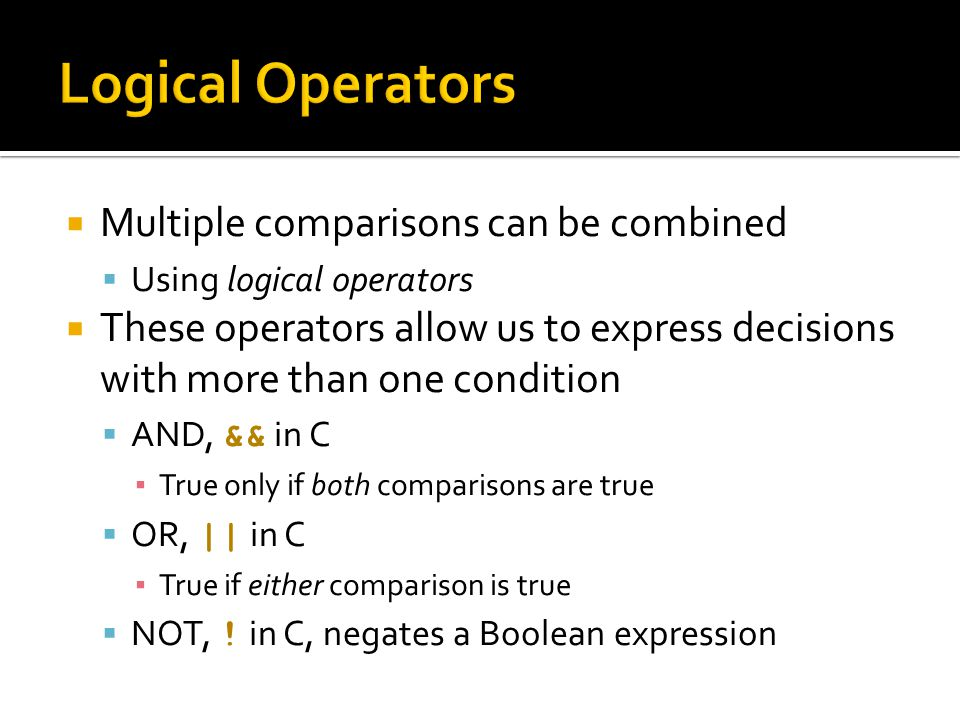  Multiple comparisons can be combined  Using logical operators  These operators allow us to express decisions with more than one condition  AND, && in C ▪ True only if both comparisons are true  OR, || in C ▪ True if either comparison is true  NOT, .