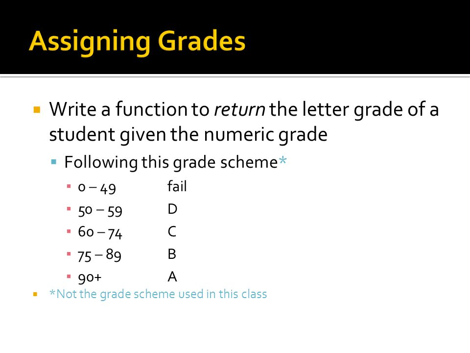  Write a function to return the letter grade of a student given the numeric grade  Following this grade scheme* ▪ 0 – 49 fail ▪ 50 – 59 D ▪ 60 – 74 C ▪ 75 – 89 B ▪ 90+ A  *Not the grade scheme used in this class