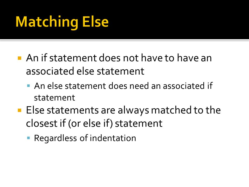  An if statement does not have to have an associated else statement  An else statement does need an associated if statement  Else statements are always matched to the closest if (or else if) statement  Regardless of indentation