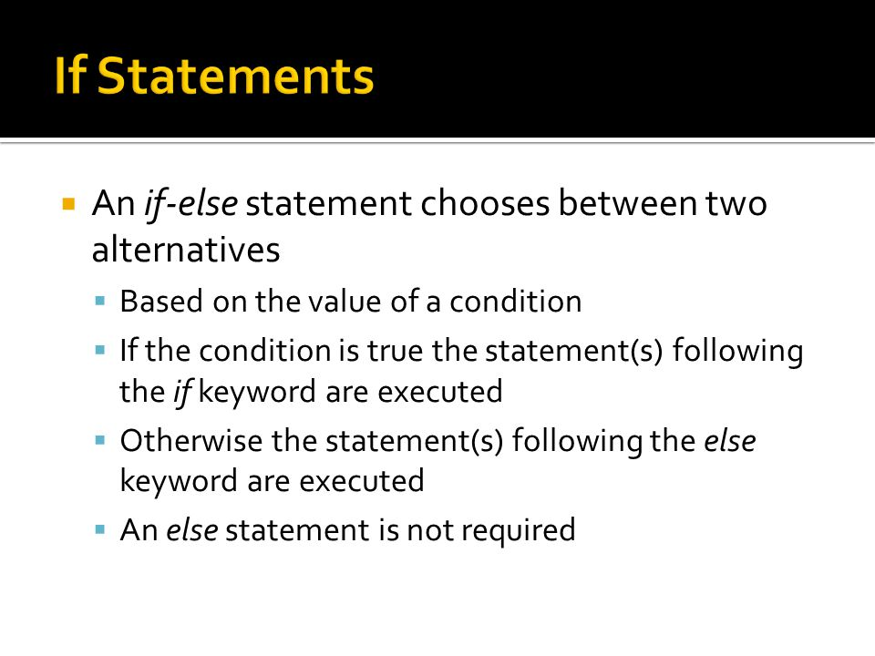  An if-else statement chooses between two alternatives  Based on the value of a condition  If the condition is true the statement(s) following the if keyword are executed  Otherwise the statement(s) following the else keyword are executed  An else statement is not required