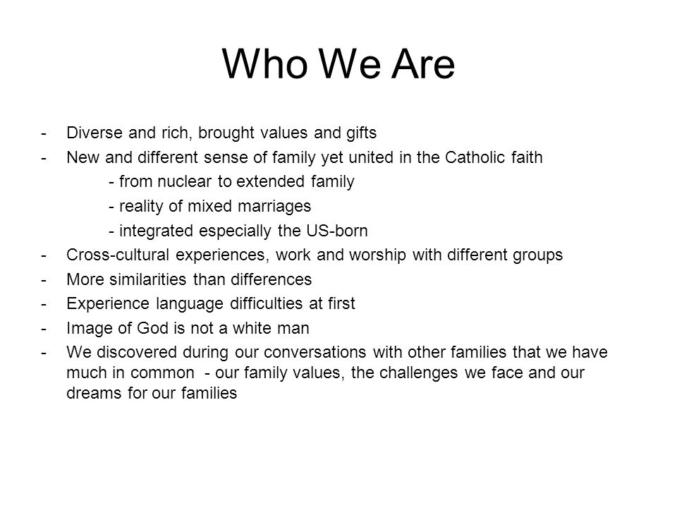 Who We Are -Diverse and rich, brought values and gifts -New and different sense of family yet united in the Catholic faith - from nuclear to extended