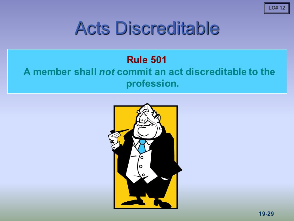 Acts Discreditable Rule 501 A member shall not commit an act discreditable to the profession. LO# 12 19-29