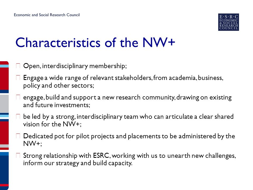 Characteristics of the NW+ ▶ Open, interdisciplinary membership; ▶ Engage a wide range of relevant stakeholders, from academia, business, policy and other sectors; ▶ engage, build and support a new research community, drawing on existing and future investments; ▶ be led by a strong, interdisciplinary team who can articulate a clear shared vision for the NW+; ▶ Dedicated pot for pilot projects and placements to be administered by the NW+; ▶ Strong relationship with ESRC, working with us to unearth new challenges, inform our strategy and build capacity.