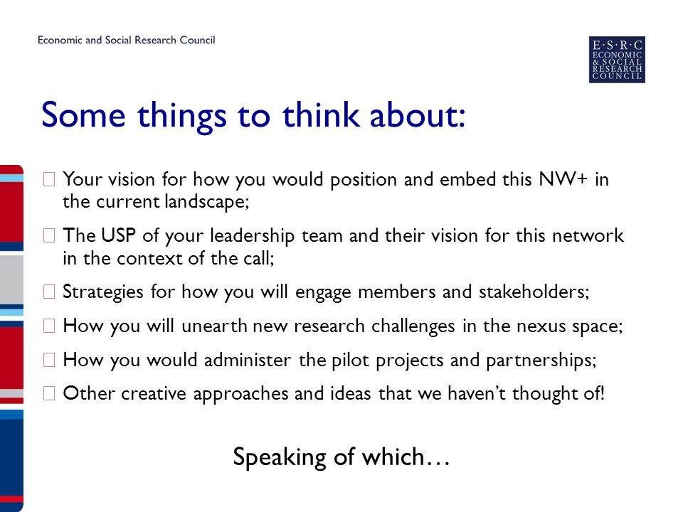 Some things to think about: ▶ Your vision for how you would position and embed this NW+ in the current landscape; ▶ The USP of your leadership team and their vision for this network in the context of the call; ▶ Strategies for how you will engage members and stakeholders; ▶ How you will unearth new research challenges in the nexus space; ▶ How you would administer the pilot projects and partnerships; ▶ Other creative approaches and ideas that we haven't thought of.