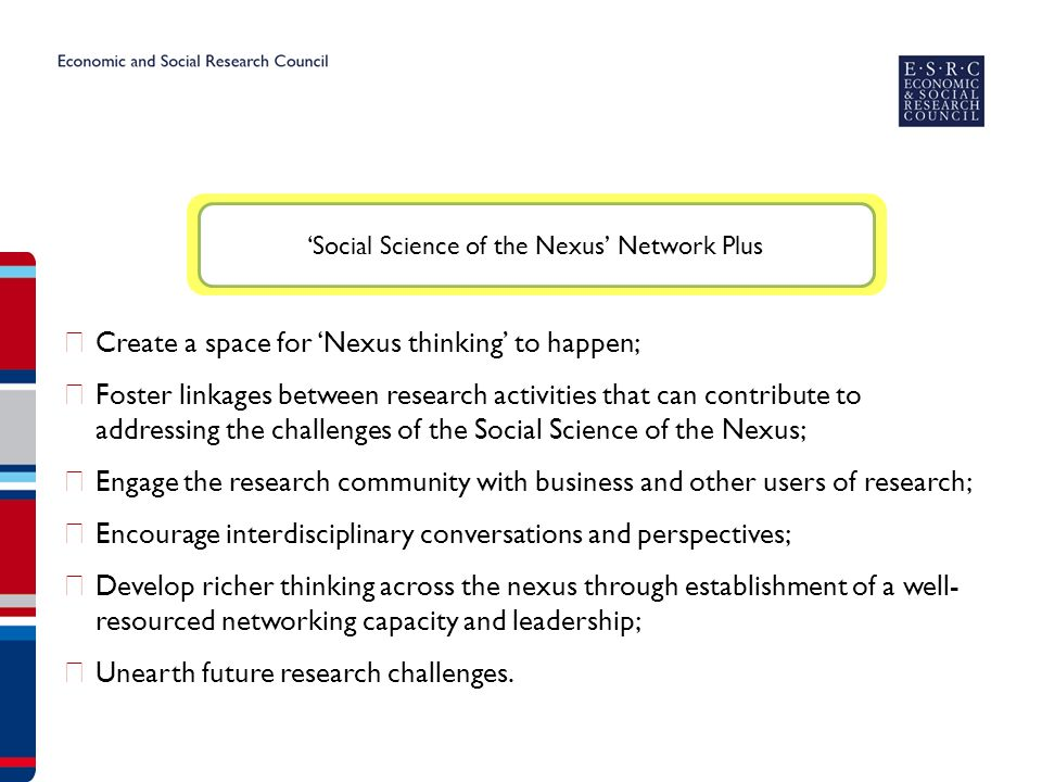 ▶ Create a space for 'Nexus thinking' to happen; ▶ Foster linkages between research activities that can contribute to addressing the challenges of the Social Science of the Nexus; ▶ Engage the research community with business and other users of research; ▶ Encourage interdisciplinary conversations and perspectives; ▶ Develop richer thinking across the nexus through establishment of a well- resourced networking capacity and leadership; ▶ Unearth future research challenges.