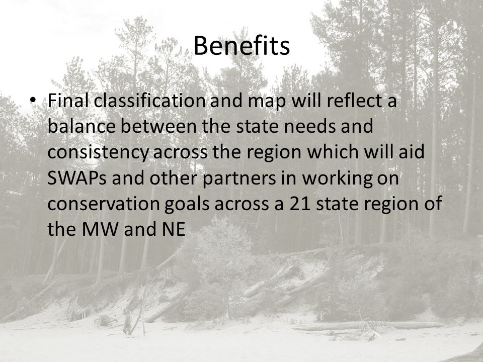 Benefits Final classification and map will reflect a balance between the state needs and consistency across the region which will aid SWAPs and other partners in working on conservation goals across a 21 state region of the MW and NE