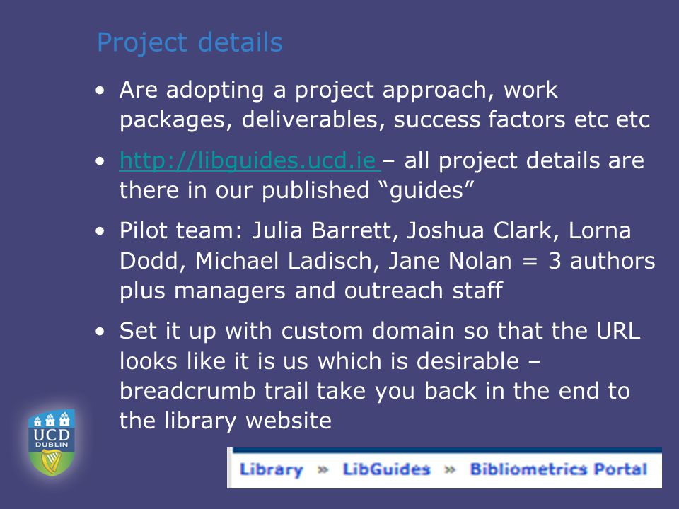 Project details Are adopting a project approach, work packages, deliverables, success factors etc etc http://libguides.ucd.ie – all project details are there in our published guides http://libguides.ucd.ie Pilot team: Julia Barrett, Joshua Clark, Lorna Dodd, Michael Ladisch, Jane Nolan = 3 authors plus managers and outreach staff Set it up with custom domain so that the URL looks like it is us which is desirable – breadcrumb trail take you back in the end to the library website