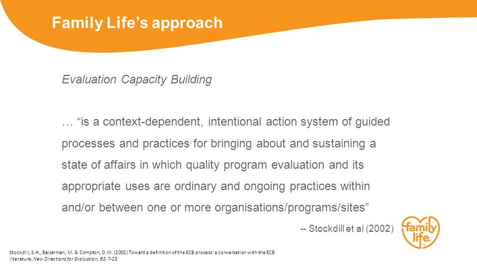 Family Life's approach Evaluation Capacity Building … is a context-dependent, intentional action system of guided processes and practices for bringing about and sustaining a state of affairs in which quality program evaluation and its appropriate uses are ordinary and ongoing practices within and/or between one or more organisations/programs/sites -- Stockdill et al (2002) Stockdill, S.H., Baizerman, M.