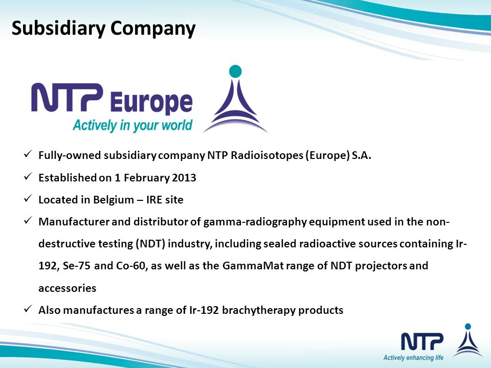 Subsidiary CompaniesSubsidiary Company Fully-owned subsidiary company NTP Radioisotopes (Europe) S.A. Established on 1 February 2013 Located in Belgiu