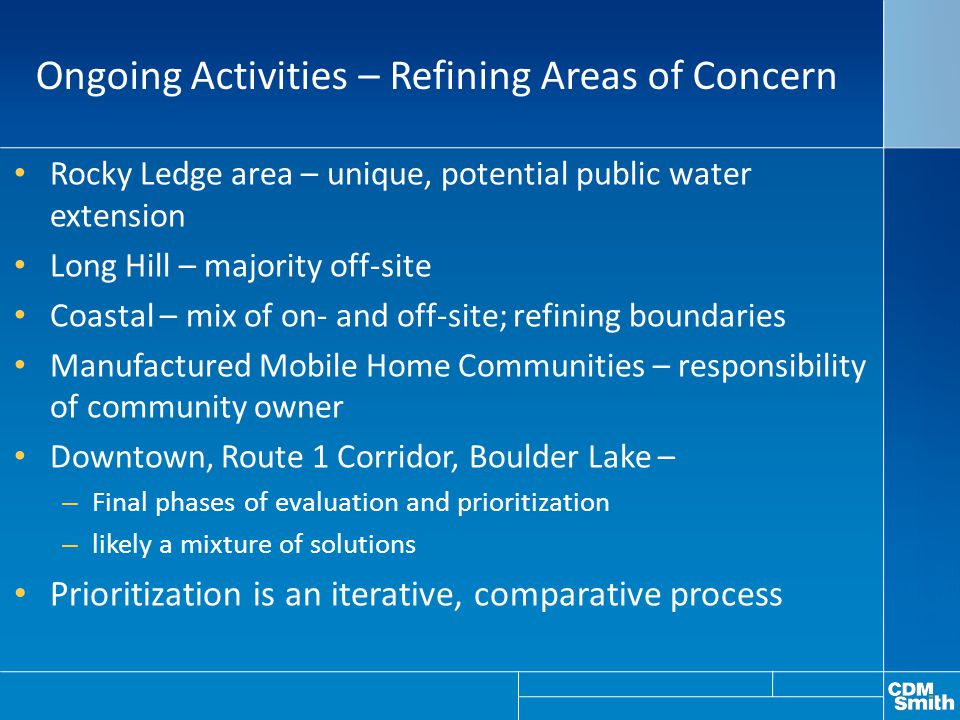 Ongoing Activities – Refining Areas of Concern Rocky Ledge area – unique, potential public water extension Long Hill – majority off-site Coastal – mix of on- and off-site; refining boundaries Manufactured Mobile Home Communities – responsibility of community owner Downtown, Route 1 Corridor, Boulder Lake – – Final phases of evaluation and prioritization – likely a mixture of solutions Prioritization is an iterative, comparative process