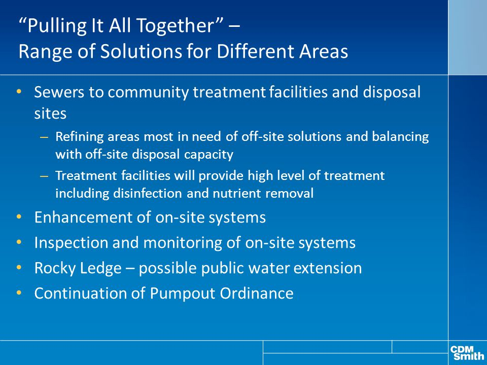 Pulling It All Together – Range of Solutions for Different Areas Sewers to community treatment facilities and disposal sites – Refining areas most in need of off-site solutions and balancing with off-site disposal capacity – Treatment facilities will provide high level of treatment including disinfection and nutrient removal Enhancement of on-site systems Inspection and monitoring of on-site systems Rocky Ledge – possible public water extension Continuation of Pumpout Ordinance