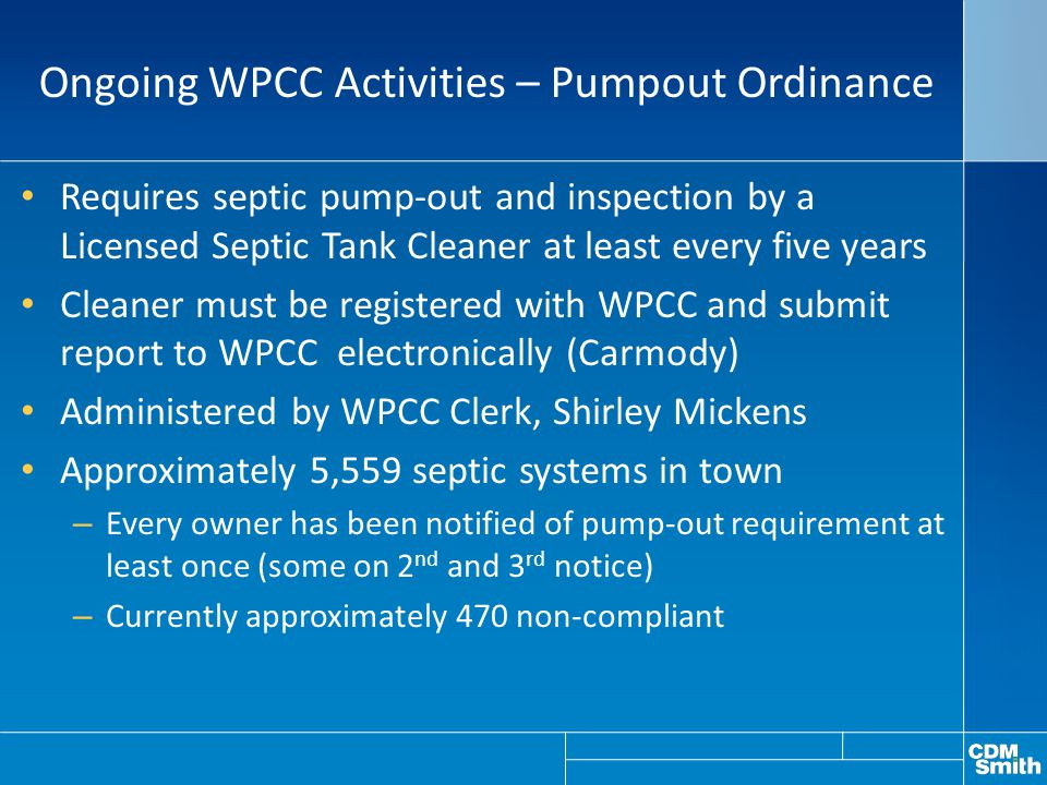 Ongoing WPCC Activities – Pumpout Ordinance Requires septic pump-out and inspection by a Licensed Septic Tank Cleaner at least every five years Cleaner must be registered with WPCC and submit report to WPCC electronically (Carmody) Administered by WPCC Clerk, Shirley Mickens Approximately 5,559 septic systems in town – Every owner has been notified of pump-out requirement at least once (some on 2 nd and 3 rd notice) – Currently approximately 470 non-compliant