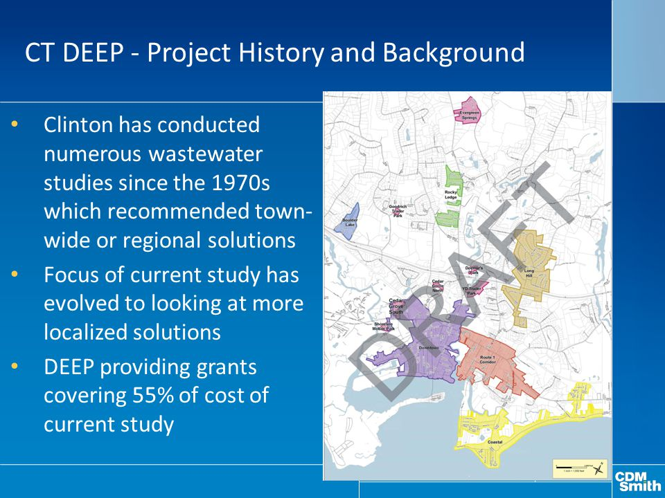 Clinton has conducted numerous wastewater studies since the 1970s which recommended town- wide or regional solutions Focus of current study has evolved to looking at more localized solutions DEEP providing grants covering 55% of cost of current study CT DEEP - Project History and Background