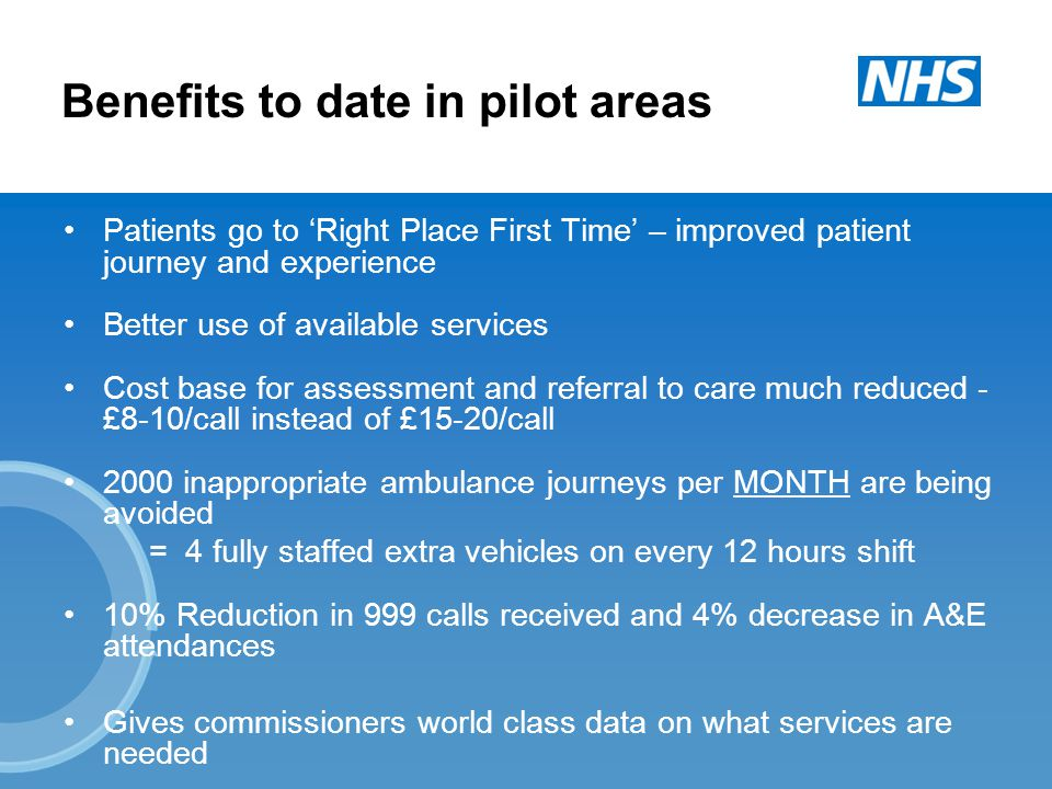 Benefits to date in pilot areas Patients go to 'Right Place First Time' – improved patient journey and experience Better use of available services Cost base for assessment and referral to care much reduced - £8-10/call instead of £15-20/call 2000 inappropriate ambulance journeys per MONTH are being avoided = 4 fully staffed extra vehicles on every 12 hours shift 10% Reduction in 999 calls received and 4% decrease in A&E attendances Gives commissioners world class data on what services are needed