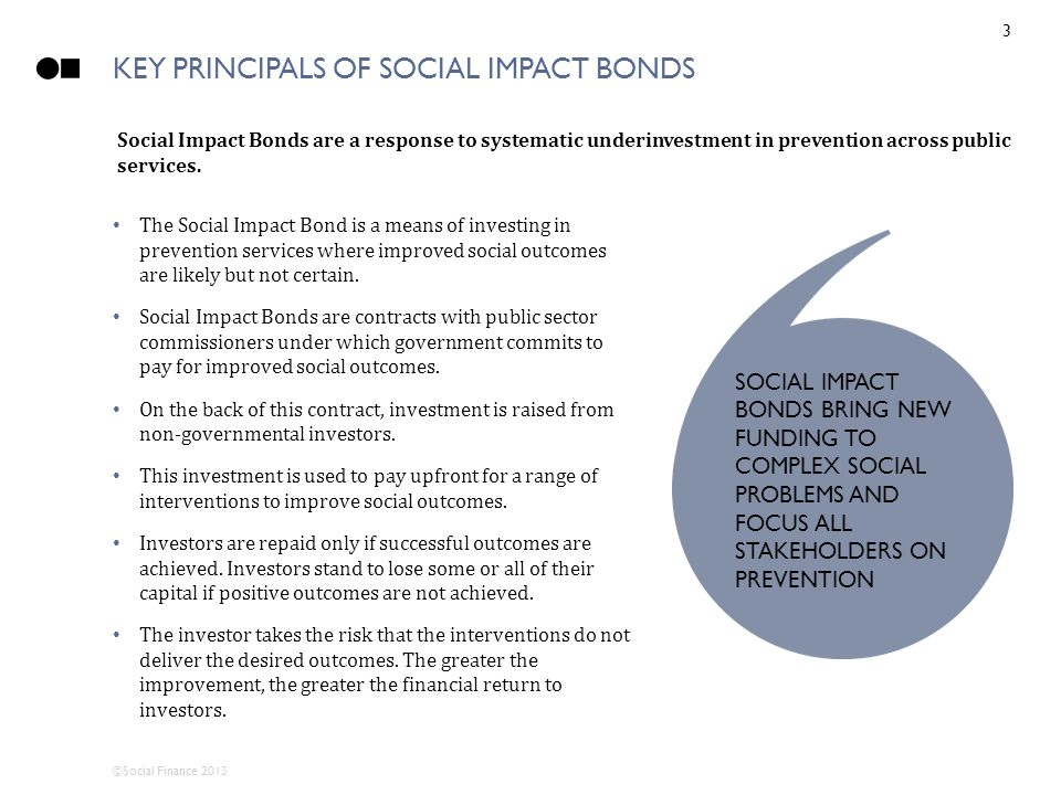 ©Social Finance 2013 KEY PRINCIPALS OF SOCIAL IMPACT BONDS The Social Impact Bond is a means of investing in prevention services where improved social outcomes are likely but not certain.