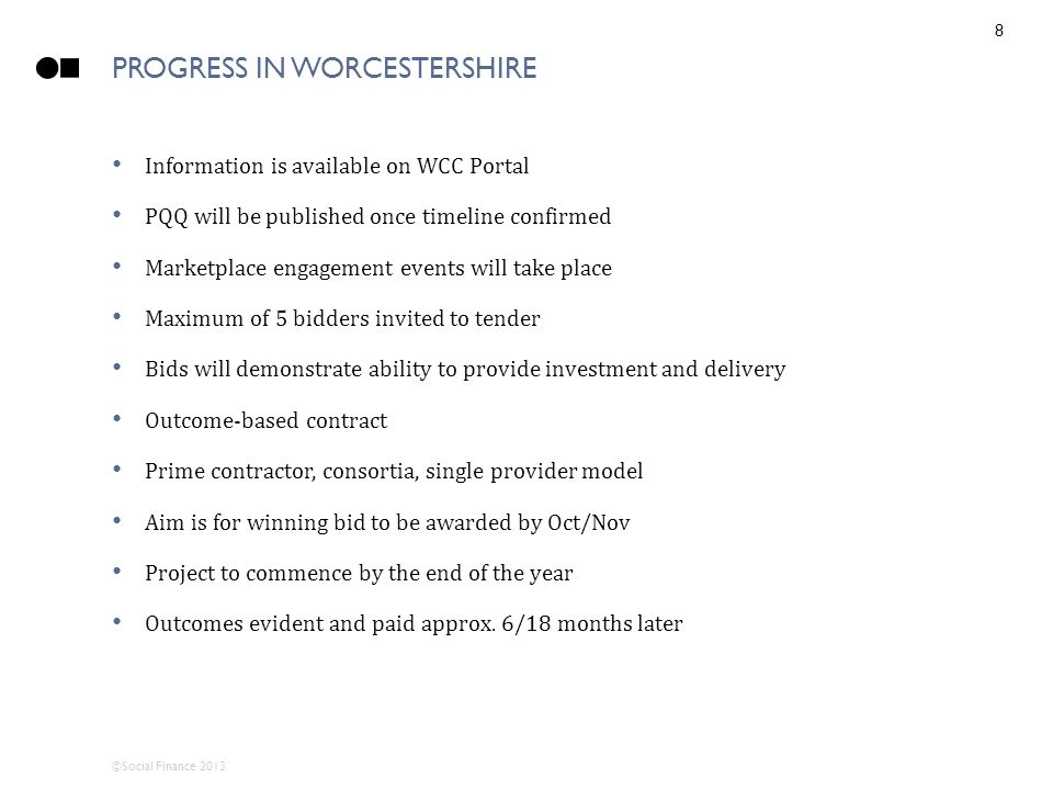 ©Social Finance 2013 PROGRESS IN WORCESTERSHIRE 8 Information is available on WCC Portal PQQ will be published once timeline confirmed Marketplace engagement events will take place Maximum of 5 bidders invited to tender Bids will demonstrate ability to provide investment and delivery Outcome-based contract Prime contractor, consortia, single provider model Aim is for winning bid to be awarded by Oct/Nov Project to commence by the end of the year Outcomes evident and paid approx.