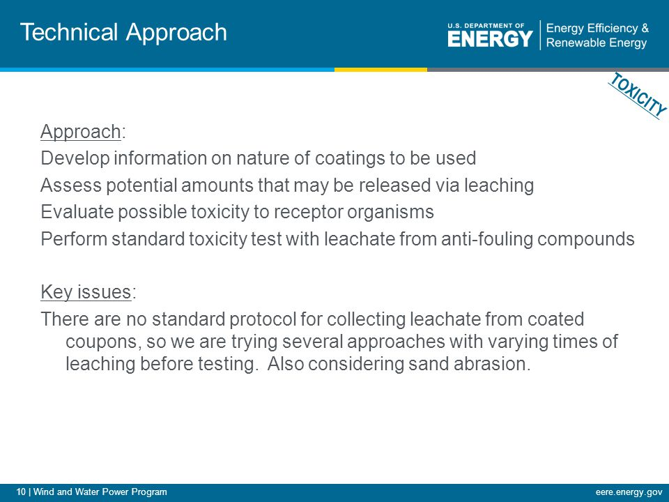10 | Wind and Water Power Programeere.energy.gov Technical Approach Approach: Develop information on nature of coatings to be used Assess potential amounts that may be released via leaching Evaluate possible toxicity to receptor organisms Perform standard toxicity test with leachate from anti-fouling compounds Key issues: There are no standard protocol for collecting leachate from coated coupons, so we are trying several approaches with varying times of leaching before testing.