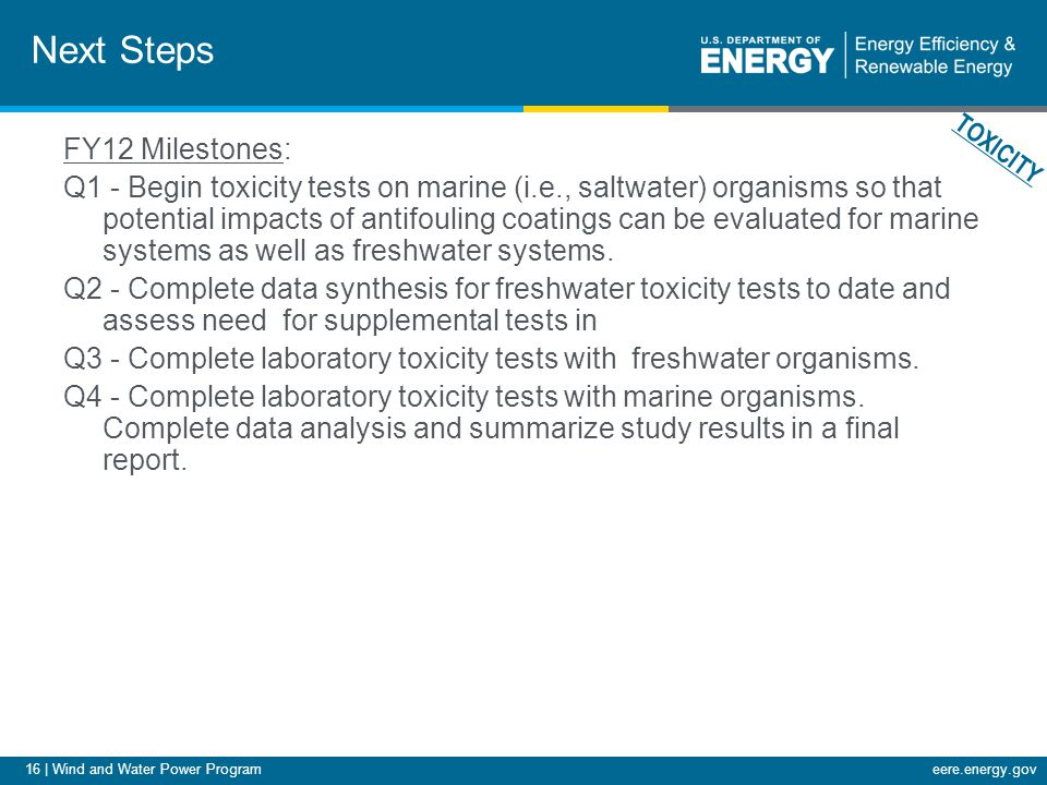 16 | Wind and Water Power Programeere.energy.gov Next Steps FY12 Milestones: Q1 - Begin toxicity tests on marine (i.e., saltwater) organisms so that potential impacts of antifouling coatings can be evaluated for marine systems as well as freshwater systems.