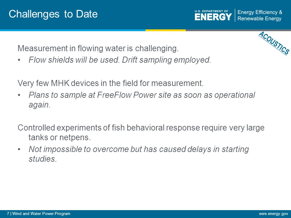 8 | Wind and Water Power Programeere.energy.gov Next Steps FY12 Milestones: Q1 - Record sounds at operating MHK device including device and ambient noise.