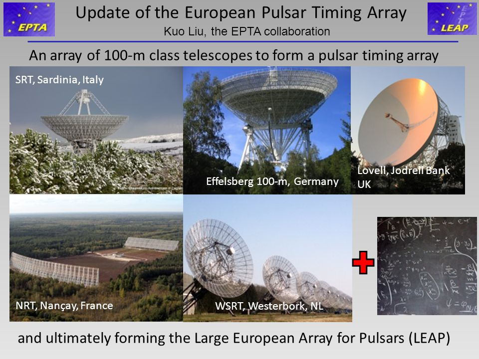 Update of the European Pulsar Timing Array An array of 100-m class telescopes to form a pulsar timing array and ultimately forming the Large European Array for Pulsars (LEAP) SRT, Sardinia, Italy Effelsberg 100-m, Germany Lovell, Jodrell Bank UK NRT, Nançay, France WSRT, Westerbork, NL Kuo Liu, the EPTA collaboration
