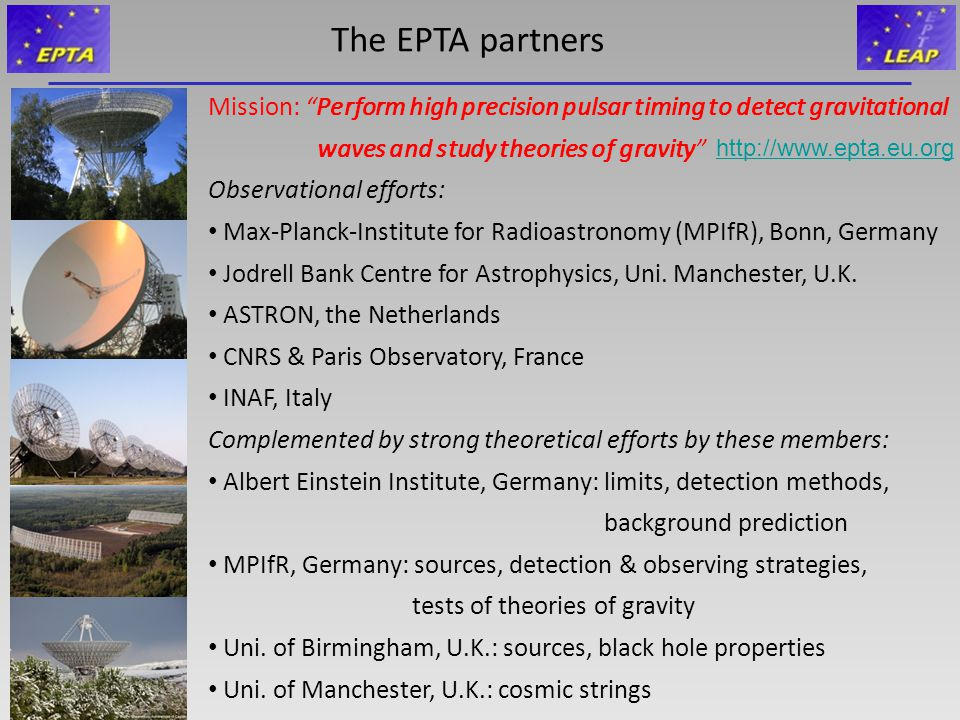 The EPTA partners Mission: Perform high precision pulsar timing to detect gravitational waves and study theories of gravity Observational efforts: Max-Planck-Institute for Radioastronomy (MPIfR), Bonn, Germany Jodrell Bank Centre for Astrophysics, Uni.