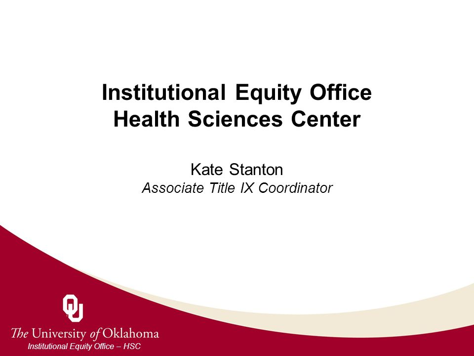 Institutional Equity Office Health Sciences Center Kate Stanton Associate Title IX Coordinator Institutional Equity Office – HSC