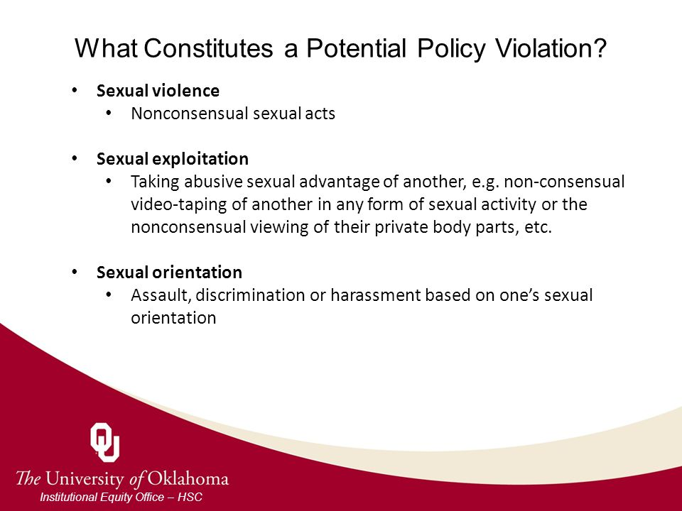 What Constitutes a Potential Policy Violation? Institutional Equity Office – HSC Sexual violence Nonconsensual sexual acts Sexual exploitation Taking
