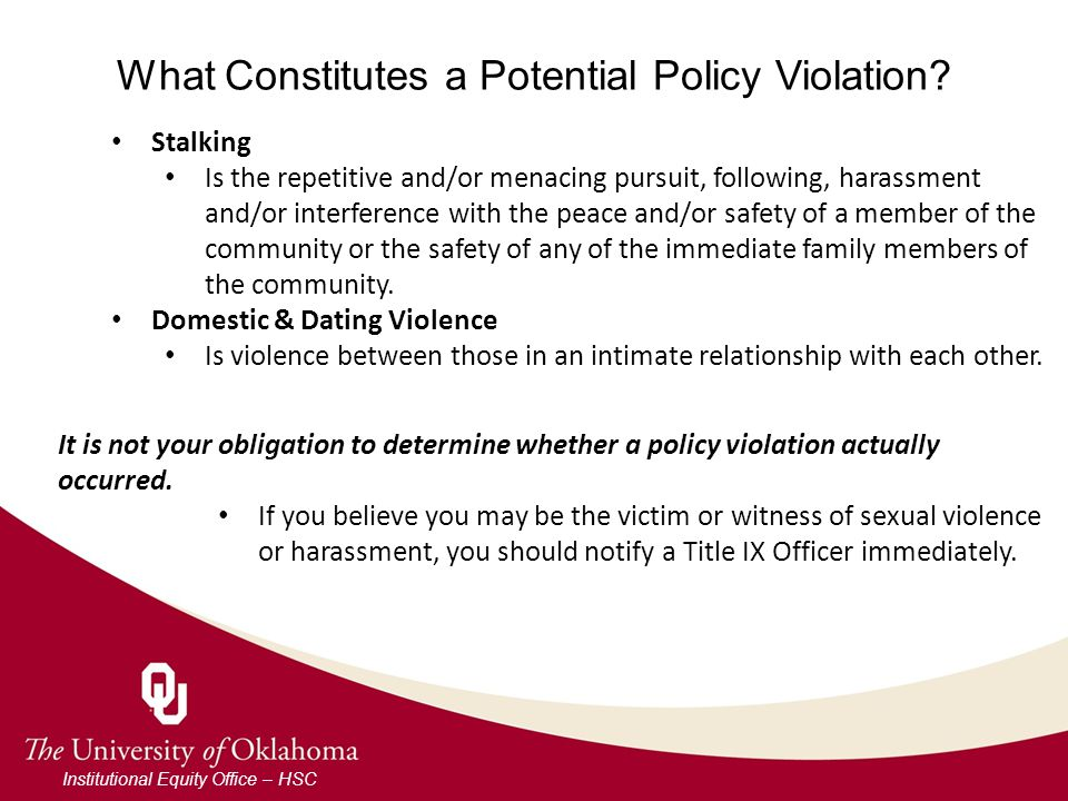 What Constitutes a Potential Policy Violation? Institutional Equity Office – HSC Stalking Is the repetitive and/or menacing pursuit, following, harass