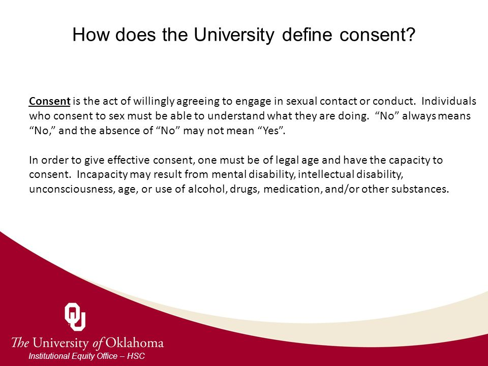 How does the University define consent? Institutional Equity Office – HSC Consent is the act of willingly agreeing to engage in sexual contact or cond