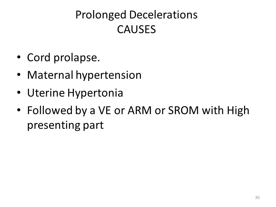 Prolonged Decelerations CAUSES Cord prolapse. Maternal hypertension Uterine Hypertonia Followed by a VE or ARM or SROM with High presenting part 30