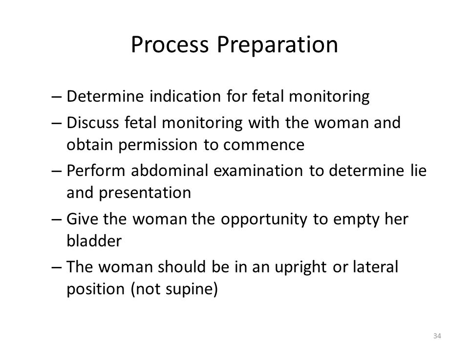 Process Preparation – Determine indication for fetal monitoring – Discuss fetal monitoring with the woman and obtain permission to commence – Perform