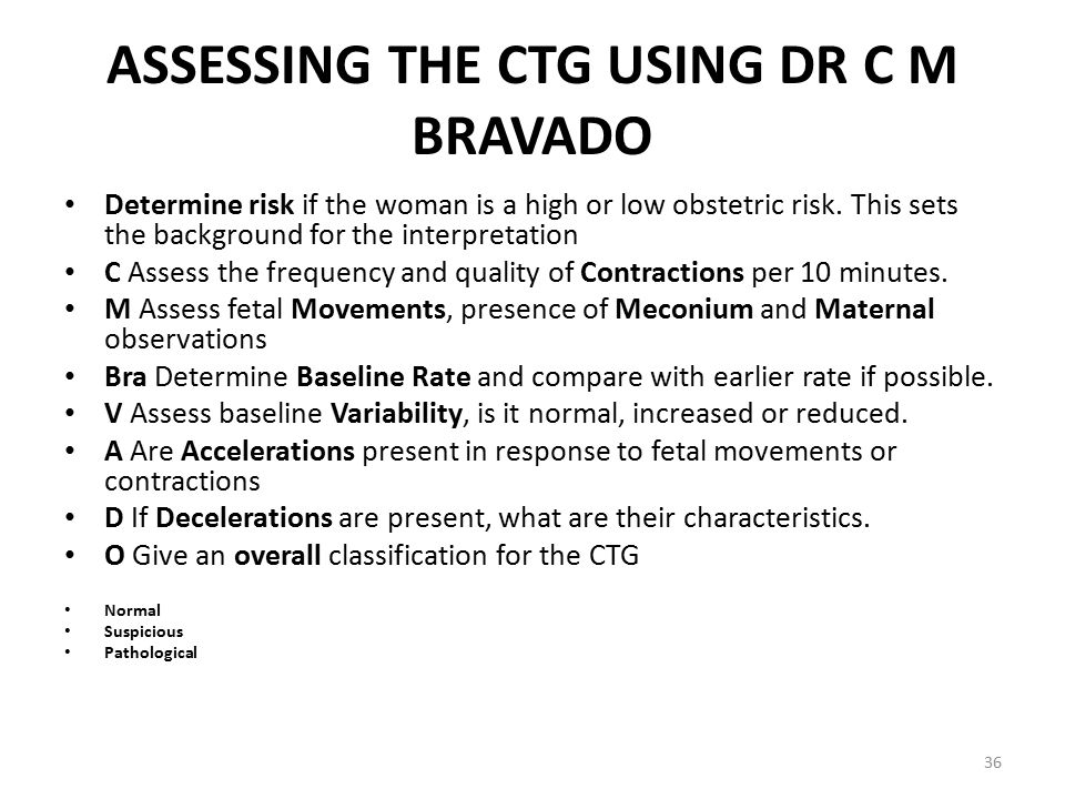ASSESSING THE CTG USING DR C M BRAVADO Determine risk if the woman is a high or low obstetric risk. This sets the background for the interpretation C