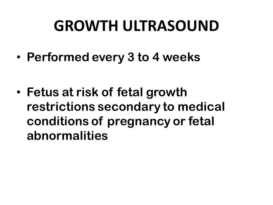 GROWTH ULTRASOUND Performed every 3 to 4 weeks Fetus at risk of fetal growth restrictions secondary to medical conditions of pregnancy or fetal abnorm