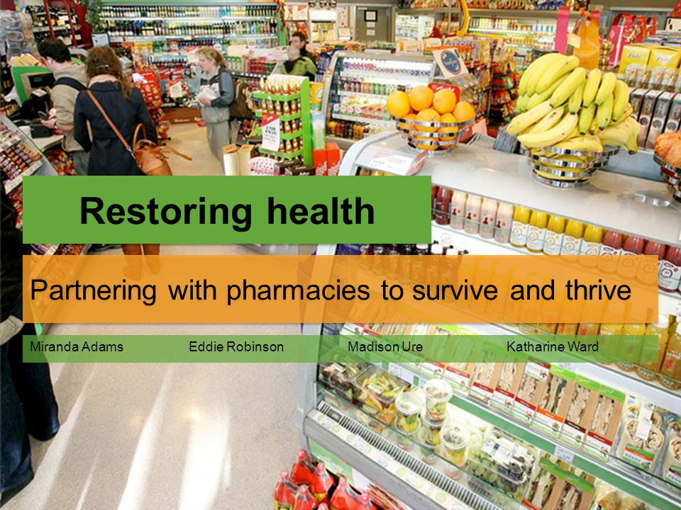Restoring health Partnering with pharmacies to survive and thrive Miranda AdamsEddie RobinsonMadison UreKatharine Ward