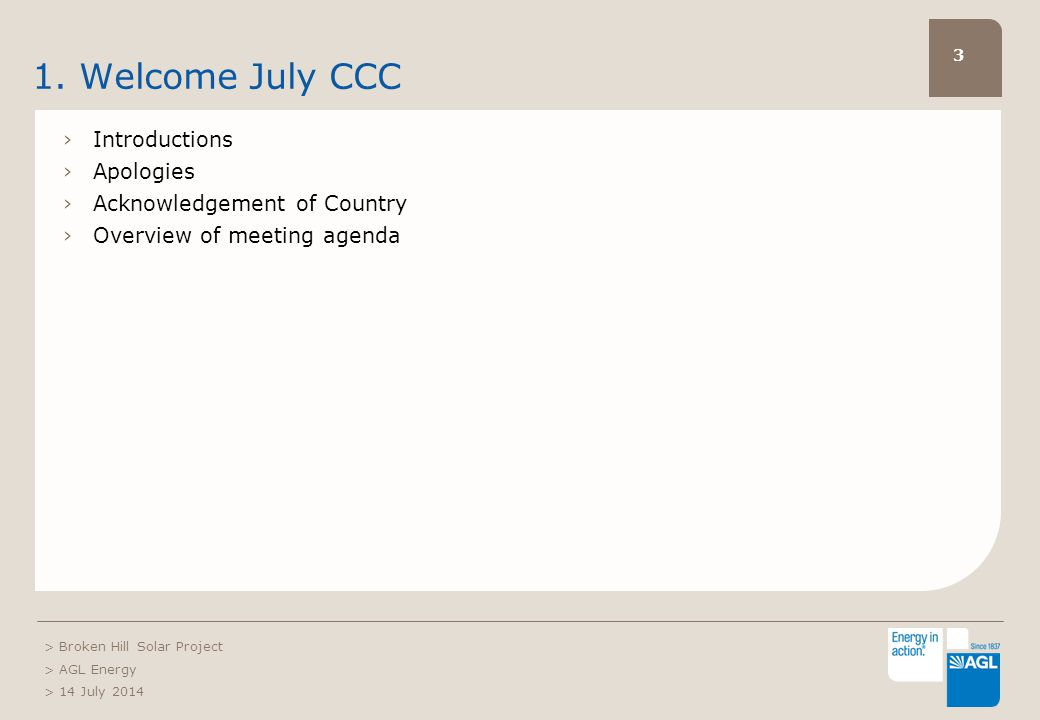 3 1. Welcome July CCC ›Introductions ›Apologies ›Acknowledgement of Country ›Overview of meeting agenda > Broken Hill Solar Project > AGL Energy > 14