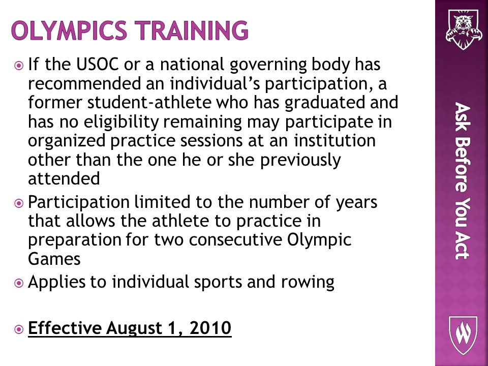  If the USOC or a national governing body has recommended an individual's participation, a former student-athlete who has graduated and has no eligibility remaining may participate in organized practice sessions at an institution other than the one he or she previously attended  Participation limited to the number of years that allows the athlete to practice in preparation for two consecutive Olympic Games  Applies to individual sports and rowing  Effective August 1, 2010