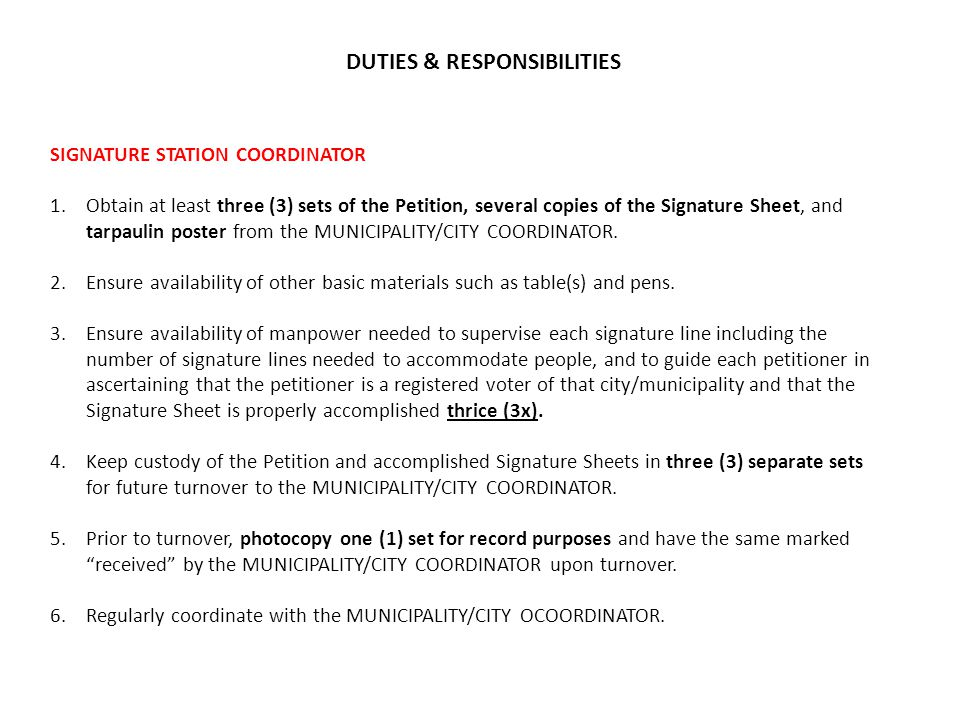 DUTIES & RESPONSIBILITIES SIGNATURE STATION COORDINATOR 1.Obtain at least three (3) sets of the Petition, several copies of the Signature Sheet, and tarpaulin poster from the MUNICIPALITY/CITY COORDINATOR.