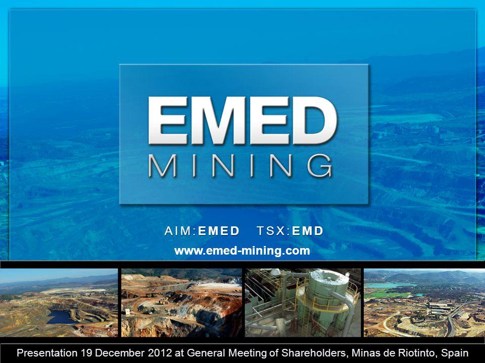 AIM:EMED TSX:EMD Presentation 19 December 2012 at General Meeting of Shareholders, Minas de Riotinto, Spain www.emed-mining.com