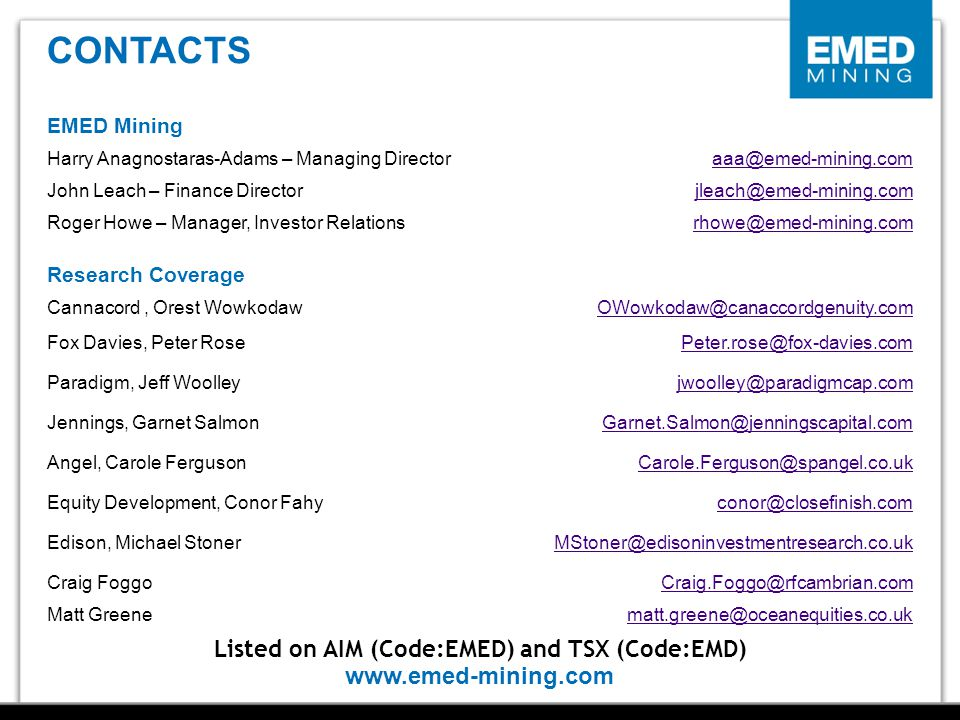 www.emed-mining.com Contacts Listed on AIM (Code:EMED) and TSX (Code:EMD) EMED Mining Harry Anagnostaras-Adams – Managing Directoraaa@emed-mining.com John Leach – Finance Directorjleach@emed-mining.com Roger Howe – Manager, Investor Relationsrhowe@emed-mining.com Research Coverage Cannacord, Orest WowkodawOWowkodaw@canaccordgenuity.com Fox Davies, Peter RosePeter.rose@fox-davies.com Paradigm, Jeff Woolleyjwoolley@paradigmcap.com Jennings, Garnet SalmonGarnet.Salmon@jenningscapital.com Angel, Carole FergusonCarole.Ferguson@spangel.co.uk Equity Development, Conor Fahyconor@closefinish.com Edison, Michael StonerMStoner@edisoninvestmentresearch.co.uk Craig FoggoCraig.Foggo@rfcambrian.com Matt Greenematt.greene@oceanequities.co.uk CONTACTS