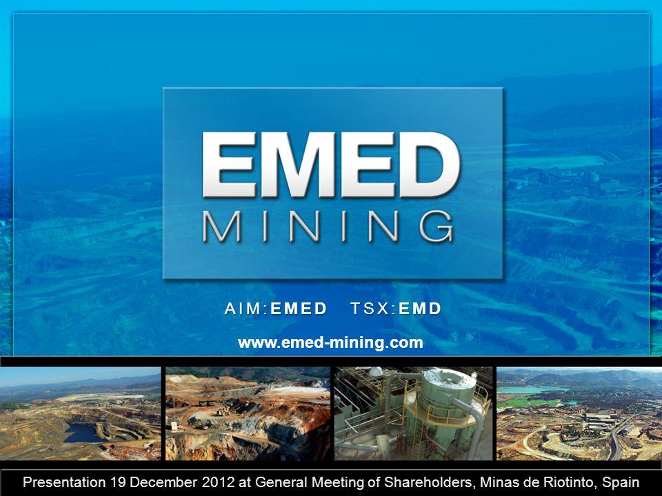 AIM:EMED TSX:EMD www.emed-mining.com Presentation 19 December 2012 at General Meeting of Shareholders, Minas de Riotinto, Spain