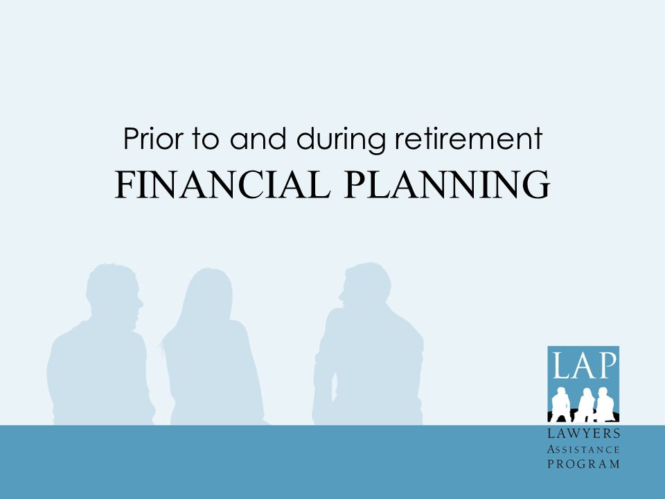 FINANCIAL PLANNING Prior to and during retirement
