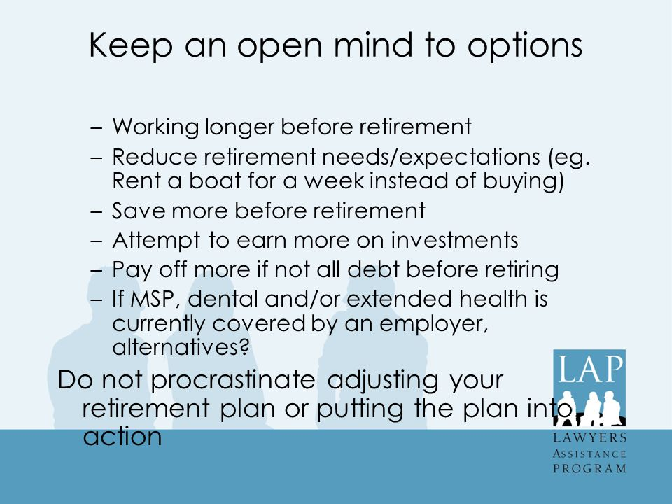 Keep an open mind to options –Working longer before retirement –Reduce retirement needs/expectations (eg.
