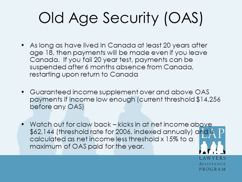 Old Age Security (OAS) As long as have lived in Canada at least 20 years after age 18, then payments will be made even if you leave Canada.