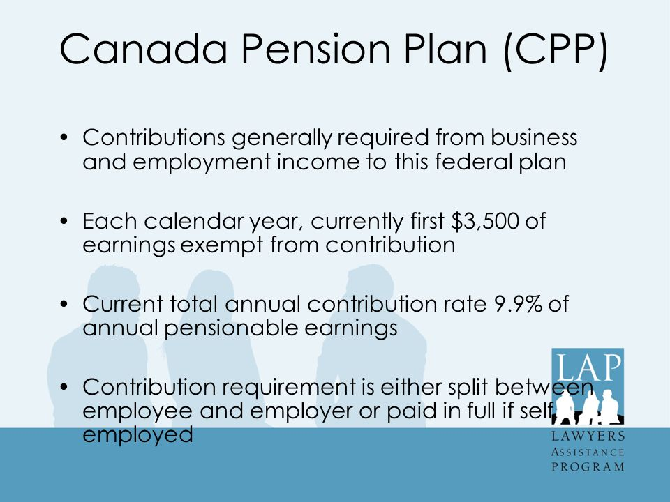 Canada Pension Plan (CPP) Contributions generally required from business and employment income to this federal plan Each calendar year, currently first $3,500 of earnings exempt from contribution Current total annual contribution rate 9.9% of annual pensionable earnings Contribution requirement is either split between employee and employer or paid in full if self employed