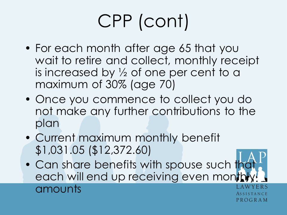 CPP (cont) For each month after age 65 that you wait to retire and collect, monthly receipt is increased by ½ of one per cent to a maximum of 30% (age 70) Once you commence to collect you do not make any further contributions to the plan Current maximum monthly benefit $1,031.05 ($12,372.60) Can share benefits with spouse such that each will end up receiving even monthly amounts