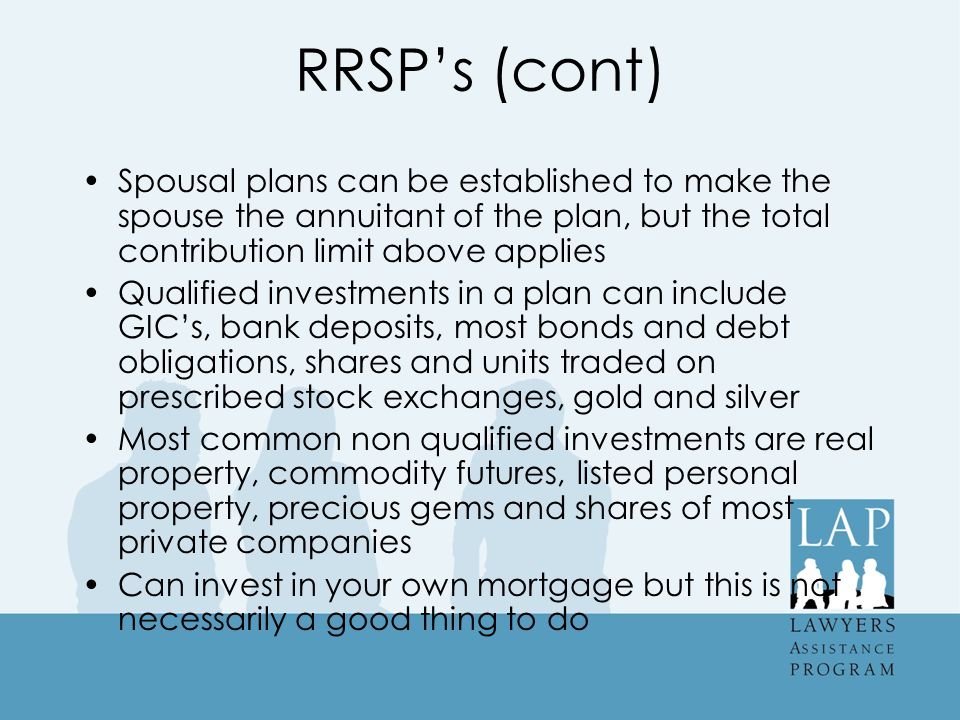 RRSP's (cont) Spousal plans can be established to make the spouse the annuitant of the plan, but the total contribution limit above applies Qualified investments in a plan can include GIC's, bank deposits, most bonds and debt obligations, shares and units traded on prescribed stock exchanges, gold and silver Most common non qualified investments are real property, commodity futures, listed personal property, precious gems and shares of most private companies Can invest in your own mortgage but this is not necessarily a good thing to do