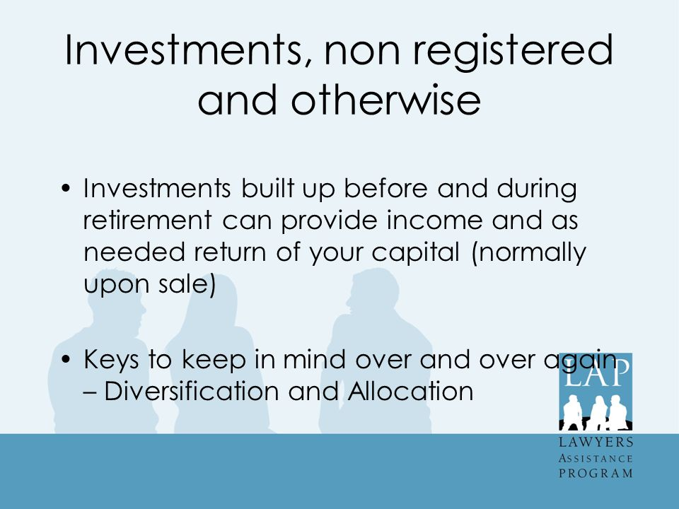 Investments, non registered and otherwise Investments built up before and during retirement can provide income and as needed return of your capital (normally upon sale) Keys to keep in mind over and over again – Diversification and Allocation