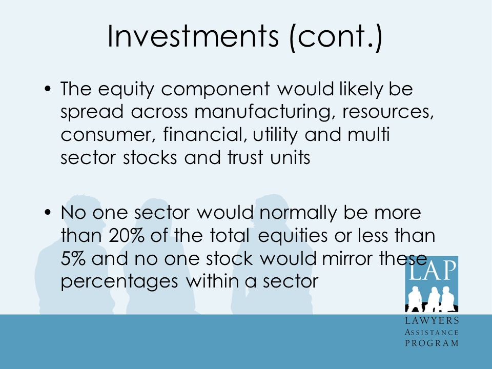 Investments (cont.) The equity component would likely be spread across manufacturing, resources, consumer, financial, utility and multi sector stocks and trust units No one sector would normally be more than 20% of the total equities or less than 5% and no one stock would mirror these percentages within a sector