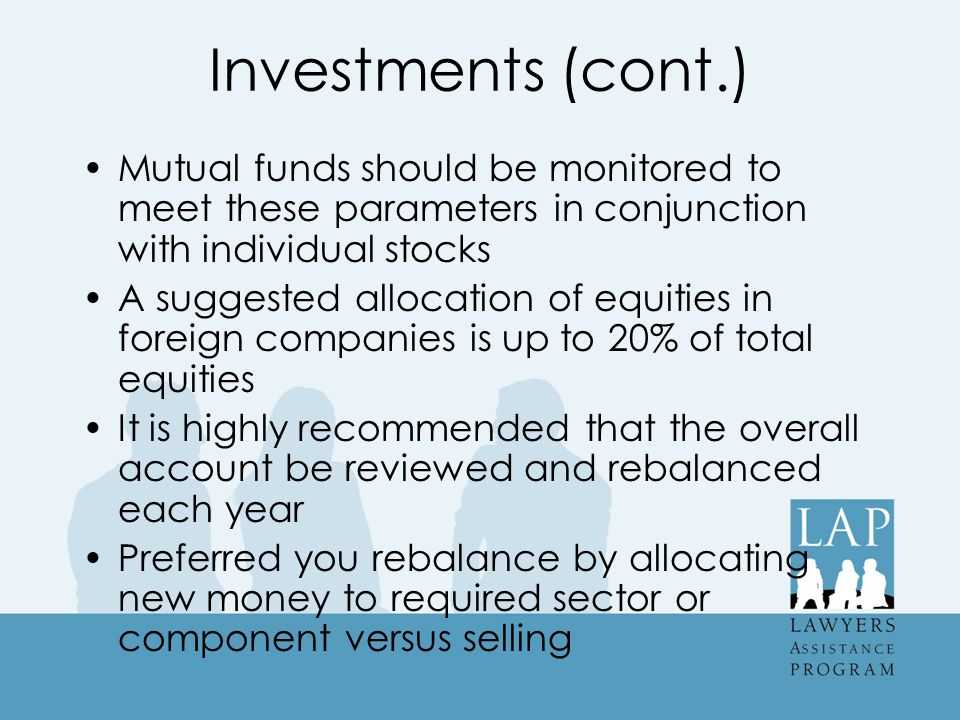 Investments (cont.) Mutual funds should be monitored to meet these parameters in conjunction with individual stocks A suggested allocation of equities in foreign companies is up to 20% of total equities It is highly recommended that the overall account be reviewed and rebalanced each year Preferred you rebalance by allocating new money to required sector or component versus selling