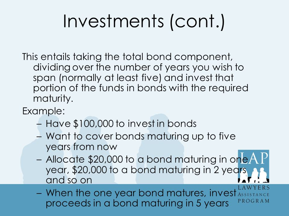 Investments (cont.) This entails taking the total bond component, dividing over the number of years you wish to span (normally at least five) and invest that portion of the funds in bonds with the required maturity.